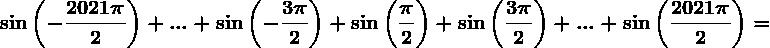 \sin \left ( -\frac2021\pi 2 \right )+...+\sin \left ( -\frac3\pi 2 \right )+\sin \left ( \frac\pi 2 \right )+\sin \left ( \frac3\pi 2 \right )+...+\sin \left ( \frac2021\pi 2 \right )=