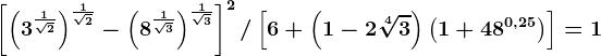 \left [ \left ( 3^\frac1\sqrt2 \right ) ^\frac1\sqrt2-\left ( 8^\frac1\sqrt3 \right )^\frac1\sqrt3\right ]^2/ \left [ 6+\left ( 1-2\sqrt[4]3 \right )\left ( 1+48^0,25 \right ) \right ]=1