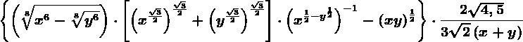 \left \ \left ( \sqrt[8]x^6-\sqrt[8]y^6 \right )\cdot \left [ \left ( x^\frac\sqrt32 \right ) ^\frac\sqrt32+\left ( y^\frac\sqrt32 \right )^\frac\sqrt32\right ]\cdot \left ( x^\frac12-y^\frac12 \right )^-1 -\left ( xy \right )^\frac12\right \\cdot \frac2\sqrt4,53\sqrt2\left ( x+y \right )